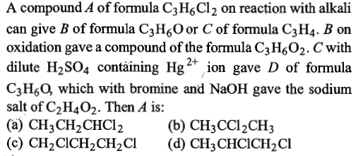 A compound A of formula C3 HsCl2 on reaction with alkali can give B of formula C3H,O or C of formula C3H4. B on oxidation gave a compound of the formula C3H602. C with dilute H2SO4 containing Hg ion gave D of formula C3HsO, which with bromine and NaOH gave the sodium salt of C2H402. Then A is: 2+ (b) CH3CCl2CHj (d) CH3 CHCICH2Cl (c) CH2CICH2CH2Cl