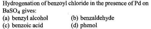 Hydrogenation of benzoyl chloride in the presence of Pd on BaSO4 gives: (a) benzyl alcohol (c) benzoic acid (b) benzaldehyde (d) phenol