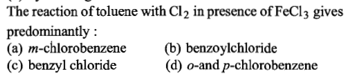 The reaction of toluene with Cl2 in presence of FeCl3 gives predominantly: (a) m-chlorobenzene (b) benzoylchloride (c) benzyl chloride (d) o-and p-chlorobenzene