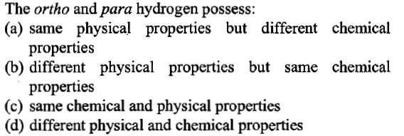 The ortho and para hydrogen possess: (a) same physical properties but different chemical properties (b) different physical properties but same chemical properties (c) same chemical and physical properties (d) different physical and chemical properties