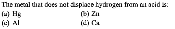The metal that does not displace hydrogen from an acid is: (a) Hg (c) Al (b) Zn (d) Ca