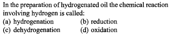 In the preparation of hydrogenated oil the chemical reaction involving hydrogen is called: (a) hydrogenation (c) dehydrogenation(d) oxidation (b) reduction