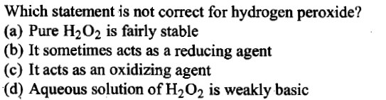 Which statement is not correct for hydrogen peroxide? (a) Pure H202 is fairly stable (b) It sometimes acts as a reducing agent (c) It acts as an oxidizing agent (d) Aqueous solution of H202 is weakly basic