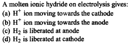 A molten ionic hydride on electrolysis gives: (a) H ion moving towards the cathode (b) H* ion moving towards the anode (c) H2 is liberated at anode (d) H2 is liberated at cathode