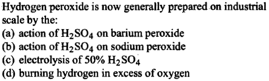 Hydrogen peroxide is now generally prepared on industrial scale by the: (a) action of H2SO4 on barium peroxide action of H2S04 on sodium peroxide (c) electrolysis of 50% H2 SO4 (d) burning hydrogen in excess of oxygen