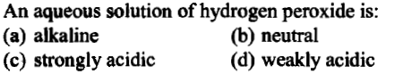 An aqueous solution of hydrogen peroxide is: (a) alkaline (c) strongly acidic (b) neutral (d) weakly acidic