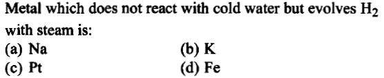 Metal which does not react with cold water but evolves H2 with steam is: (a) Na (c) Pt (b) K (d) Fe