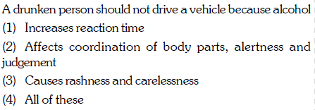 A drunken person should not drive a vehicle because alcohol (1) Increases reaction time (2) Affects coordination of body parts, alertness and judgement (3) Causes rashness and carelessness