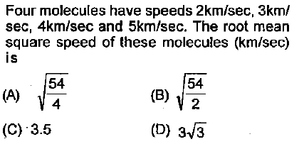 Four molecules have speeds 2km/sec, 3km/ sec, 4km/sec and 5km/sec. The root mean square speed of these molecules (km/sec) is 54 4 54 2 (D) 3/3 (C) 3.5