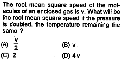 The root mean square speed of the mol- ecules of an enclosed gas is v, What will be the root mean square speed if the pressure is doubled, the temperature remaining the same (B) v (D) 4v 2 (C) 2