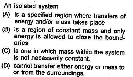 An isolated system (A) is a specified region where transfers of (B) is a region of constant mass and only (C) is one in which mass within the system (D) cannot transfer either energy or mass to energy andlor mass takes place energy is allowed to close the bound- aries is not necessarily constant. or from the surroundings.