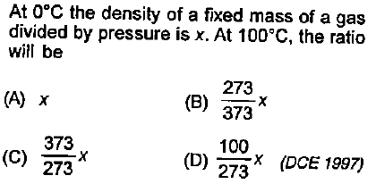 At O°C the density of a fixed mass of a gas divided by pressure is x. At 100°C, the ratio will be 273 373 100 (A) x 373 (C) 273 D) 273* (DCE 1997)