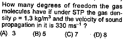 How many degrees of freedom the gas molecules have if under STP the gas den- sity ρ = 1.3 kg/m3 and the velocity of sound propagation in it is 330 ms-1? (A) 3(B)5 (C)7 (D)8