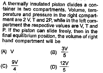 A thermally insulated piston divides a con- tainer ia two compartments. Volume, tem- perature and pressure in the right compart- ment are 2 V, T and 2P, while in the left com partment the respective values are V, T and P. If the piston can slide freely, then in the final equilibrium position, the volume of right hand compartment will be (e) 3V 5 (A) V gv 12V