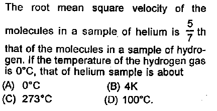 The root mean square velocity of the 5 molecules in a sample of helium is 7 th that of the molecules in a sample of hydro- gen. If the temperature of the hydrogen gas is 0°C, that of helium sample is about (A) 0°C (C) 273°C (B) 4K (D) 100°C