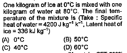 One kilogram of ice at 0°C is mixed with one kilogram of water at 80°C. The final tem perature of the mixture is (Take Specific heat of water 4200 Jkg1 k-1, Latent heat of ice 336 kJ kg) (A) 0°C (C) 40°C (B) 50°C (D) 60°C