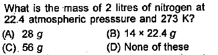 What is the mass of 2 litres of nitrogen at 22.4 atmospheric presssure and 273 K? (A) 28 g (C). 56 g (B) 14 x 22.4 g (D) None of these