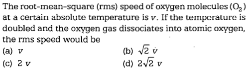 The root-mean-square (rms) speed of oxygen molecules (O2) at a certain absolute temperature is v. If the temperature is doubled and the oxygen gas dissociates into atomic oxygen, the rms speed would be (a) v (c) 2 v (b) 2v (d) 22 v