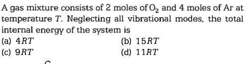 A gas mixture consists of 2 moles of O2 and 4 moles of Ar at temperature T. Neglecting all vibrational modes, the total internal energy of the system is (a) 4RT (c) 9RT (b) 15R1 (d) 11RT