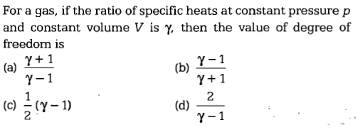 For a gas, if the ratio of specific heats at constant pressure p and constant volume V is γ then the value of degree of freedom is (a) +1 γ-1 γ+1 γ-1 γ-1