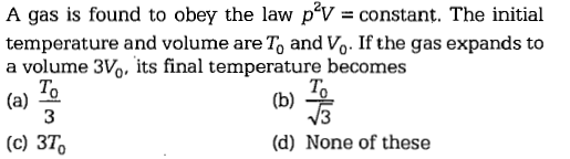 A gas is found to obey the law p'V constant. The initial temperature and volume are To and Vo. If the gas expands to a volume 3V, its final temperature becomes To 3 (c) 3T; (d) None of these