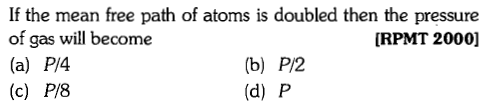 If the mean free path of atoms is doubled then the pressure of gas will become (a) P/4 (c) P/8 IRPMT 2000] (b) P/2 (d) P