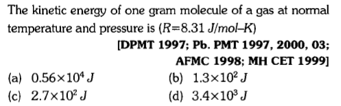 The kinetic energy of one gram molecule of a gas at normal temperature and pressure is (R 8.31 J/mo-K] [DPMT 1997; Pb. PMT 1997, 2000, 03; AFMC 1998; MH CET 1999] (a) 0.56x104J (c) 2.7x102J (b) 1.3x102J (d) 3.4x103J