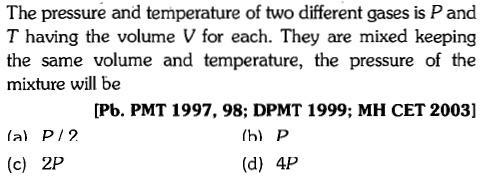 The pressure and temperature of two different gases is P and T having the volume V for each. They are mixed keeping the same volume and temperature, the pressure of the mixture will be [Pb. PMT 1997, 98; DPMT 1999; MH CET 2003] la) P/2 h) P (d) 4P (c) 2P