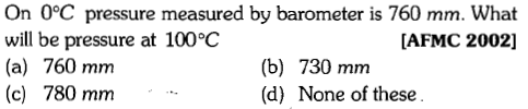On 0°C pressure measured by barometer is 760 mm. What will be pressure at 100°C (a) 760 mm (c) 780 mm [AFMC 2002] (b) 730 mnm (d) None of these