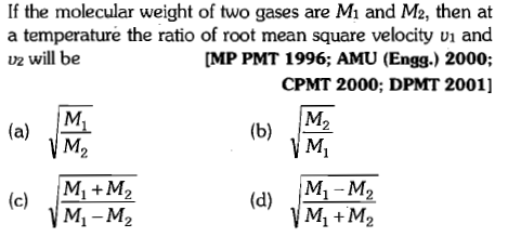 If the molecular weight of two gases are Mi and M2, then at a temperature the ratio of root mean square velocity U1 and MP PMT 1996; AMU (Engg.) 2000; CPMT 2000; DPMT 2001] u2 will be (a) M Mi+M2 Mi-M2 (d) M M2 M1 M2