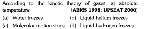 According to the kinetic theory of gases, at absolute temperature (a) Water freezes (c) Molecular motion stops (d) Liquid hydrogen freezes [AHMS 1998; UPSEAT 2000] (b) Liquid helium freezes