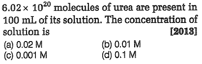 6.02 x 1020 molecules of urea are present in 100 mL of its solution. The concentration of solution is (a) 0.02 M (c) 0.001 M 120181 (b) 0.01 M (d) 0.1 M