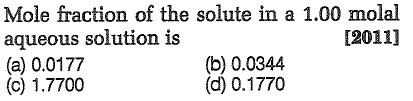 Mole fraction of the solute in a 1.00 molal aqueous solution is (a) 0.0177 (c) 1.7700 [2011] (b) 0.0344 (d) 0.1770