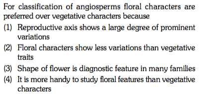 For classification of angiosperms floral characters are preferred over vegetative characters because (1) Reproductive axis shows a large degree of prominent variations (2) Floral characters show less variations than vegetative traits (3) Shape of flower is diagnostic feature in many families characters