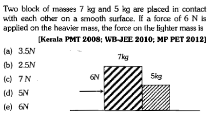 Two block of masses 7 kg and 5 kg are placed in contact with each other on a smooth surface. If a force of 6 N is applied on the heavier mass, the force on the lighter mass is [Kerala PMT 2008; WB-JEE 2010; MP PET 2012)] (a) 3.5N 7kg (b) 2.5N (c) 7 N 6N 5kg (d) 5N (e) 6N
