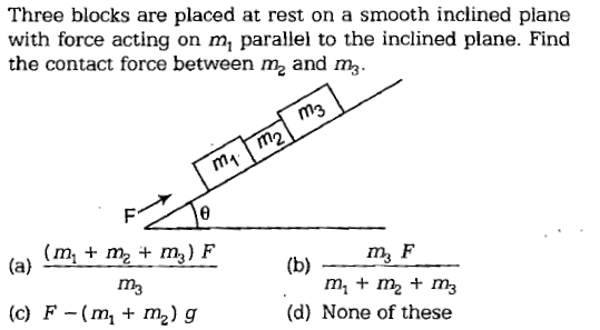 Three blocks are placed at rest on a smooth inclined plane with force acting on m, parallel to the inclined plane. Find the contact force between m2 and m3 m3 (mi + m2 ma) F m3 m+m2 + m3 (d) None of these (c) F-(m, + m2) g