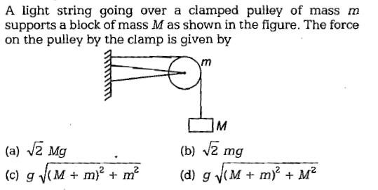 A light string going over a clamped pulley of mass m supports a block of mass M as shown in the figure. The force on the pulley by the clamp is given by (a) V2 Mg (b) V2 mg (d) g j(M+ m)2 + M2 M + m) + m