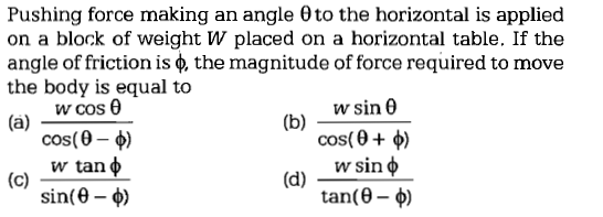 Pushing force making an angle θ to the horizontal is applied on a block of weight W placed on a horizontal table. If the angle of friction is the magnitude of force required to move the body is equal to wcos θ cos(9-4) w tan sin(θ-φ) (b)- wsin θ cos(θ + φ) sin φ tan(θ-φ)
