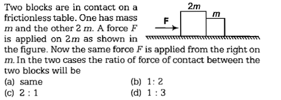 2m Two blocks are in contact on a frictionless table. One has mass m and the other 2 m. A force F is applied on 2m as shown in mm the figure. Now the same force F is applied from the right on m. In the two cases the ratio of force of contact between the two blocks will be (a) same