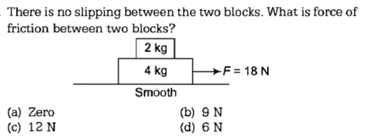There is no slipping between the two blocks. What is force of friction between two blocks? 2 kg 4kg Smooth -F=18N (a) Zero (c) 12 N (b) 9 N (d) 6 N