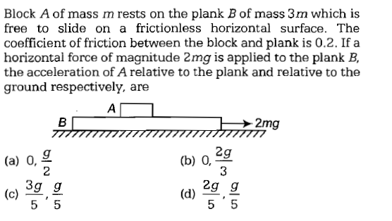 Block A of mass m rests on the plank B of mass 3m which is free to slide on a frictionless horizontal surface. The coefficient of friction between the block and plank is 0.2. If a horizontal force of magnitude 2mg is applied to the plank B, the acceleration of A relative to the plank and relative to the ground respectively. are 2g 3 d) 2g g (a) 0, g 3g g