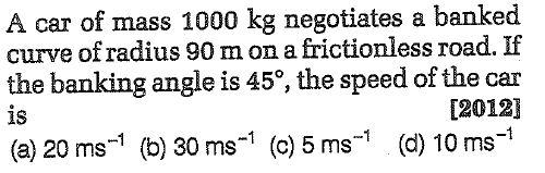 A car of mass 1000 kg negotiates a banked curve ofradius 90 m on a frictionless road. If the banking angle is 45°, the speed of the car is [2012] (a) 20 ms-1 (b) 30 ms-1 (c) 5ms-1 (d) 10 ms1