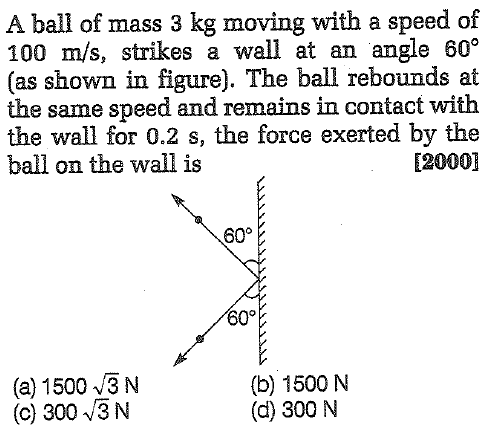 A ball of mass 3 kg moving with a speed of 100 m/s, strikes a wall at an angle 60 (as shown in figure). The ball rebounds at the same speed and remains in contact with the wall for 0.2 s, the force exerted by the ball on the wall is [2000] 60° 60。 (a) 15003 N (c) 300 3 N (b) 1500 N (d) 300 N
