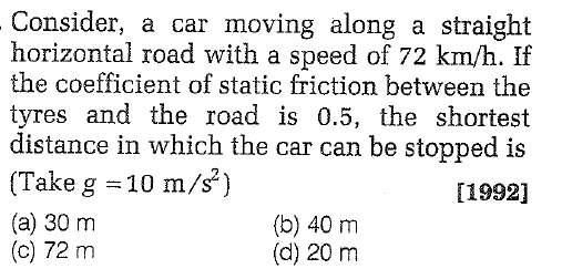 Consider, a car moving along a straight horizontal road with a speed of 72 km/h. If the coefficient of static friction between the tyres and the road is 0.5, the shortest istance in which the car can be stopped is (Take g 10 m/s) (a) 30 m [1992] (b) 40 m (d) 20 m (c) 72 m