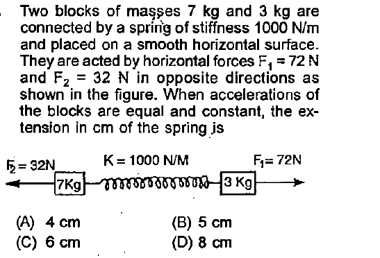 Two blocks of maşşes 7 kg and 3 kg are connected by a spring of stiffness 1000 N/m and placed on a smooth horizontal surface They are acted by horizontal forces Fi72 N and F2 32 N in opposite directions as shown in the figure. When accelerations of the blocks are equal and constant, the ex- tension in cm of the spring js K = 1000 N/M Fi 72N 2-32N -7Kg (A) 4 cm (C) 6 cm (B) 5 cm (D) 8 m