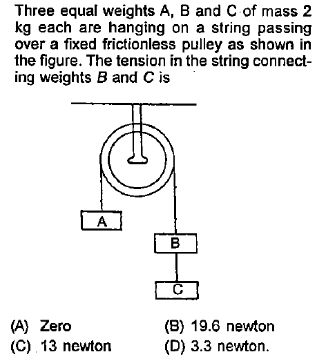 Three equal weights A, B and C of mass 2 kg each are hanging on a string passing over a fixed frictionless pulley as shown in the figure. The tension in the string connect- ing weights B and C is (A) Zero (C) 13 newton (B) 19.6 newton (D) 3.3 newton.