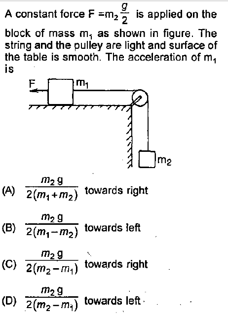 A constant force F -m2 2 is applied on the block of mass m, as shown in figure. The string and the pulley are light and surface of the table is smooth. The acceleration of m, is m1 m2 m29 4) 2(mi+m towards right m2 9 2(mi-m2) towards left (C) 2(m2-m,!) (D) 2(m2-m) towards left (B) m29 towards right m29