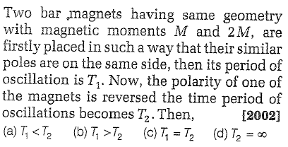 Two bar magnets having same geometry with magnetic moments M and 2M, are firstly placed in such a way that their similar poles are on the same side, then its period of cillation is T, Now, the polarity of one of the magnets is reversed the time period of [2002] oscillations becomes T2. Then,