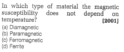 In which type of material the magnetic susceptibility does not depend on temperature? (a) Diamagnetic (b) Paramagnetic (c) Ferromagnetic (d) Ferrite 12001]