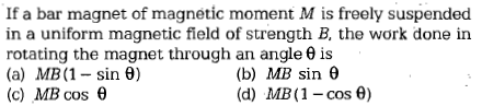 If a bar magnet of magnetic moment M is freely suspended in a uniform magnetic field of strength B, the work done in rotating the magnet through an angle θ is (a) MB (1-sin θ) (c) MB cos θ (b) (d) MB sin θ MB(1-cos θ)